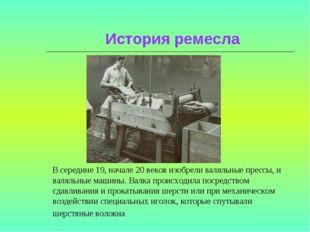 История ремесла В середине 19, начале 20 веков изобрели валяльные прессы, и