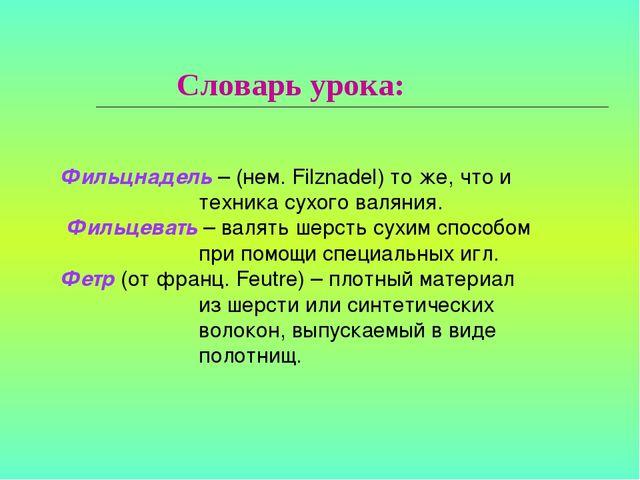 Словарь урока:  Фильцнадель – (нем. Filznadel) то же, что и техника сухого в...