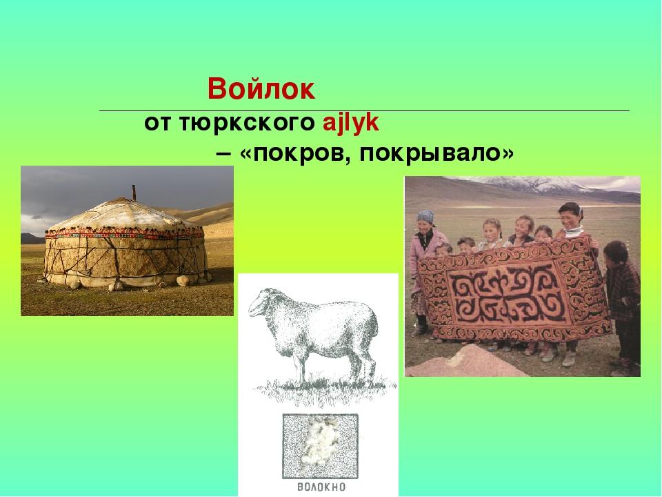 Войлок от тюркского ajlyk – «покров, покрывало»