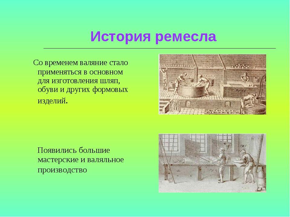 История ремесла Со временем валяние стало применяться в основном для изготов...