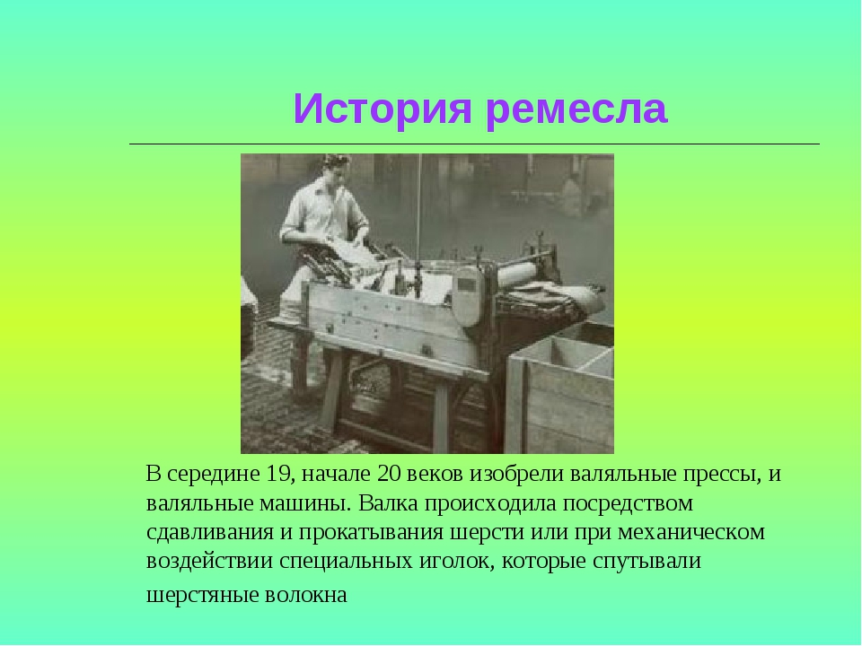 История ремесла В середине 19, начале 20 веков изобрели валяльные прессы, и...