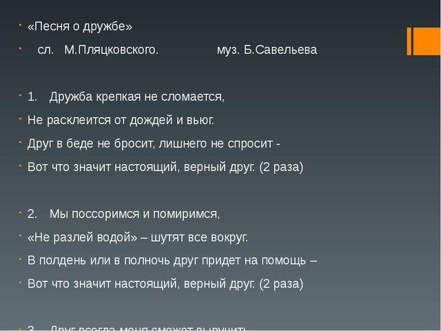 «Песня о дружбе» сл. М.Пляцковского. муз. Б.Савельева 1.Дружба крепкая не с...