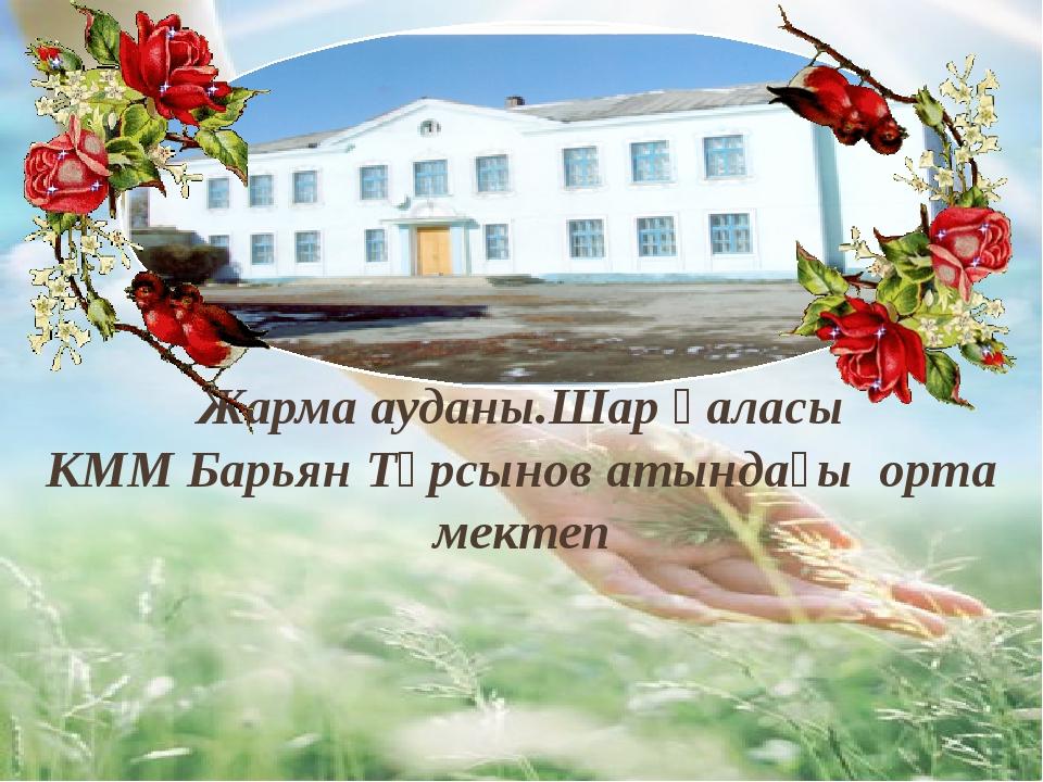 Жарма ауданы.Шар қаласы КММ Барьян Тұрсынов атындағы орта мектеп