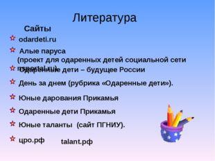 Литература Сайты odardeti.ru цро.рф Юные таланты (сайт ПГНИУ). Одаренные дет