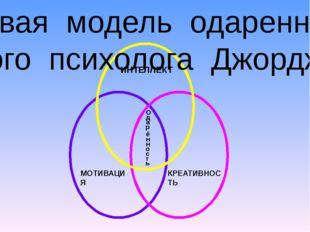 ИНТЕЛЛЕКТ МОТИВАЦИЯ КРЕАТИВНОСТЬ О д а р ё н н о с т ь Базовая модель одарен