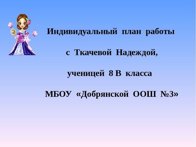Индивидуальный план работы с Ткачевой Надеждой, ученицей 8 В класса МБОУ «До...