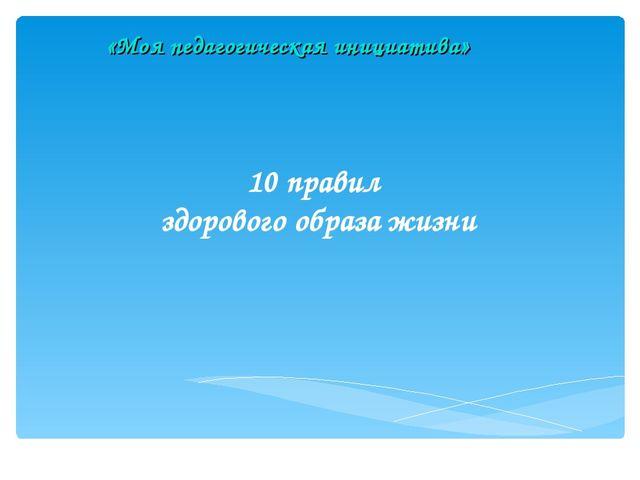 10 правил здорового образа жизни «Моя педагогическая инициатива»