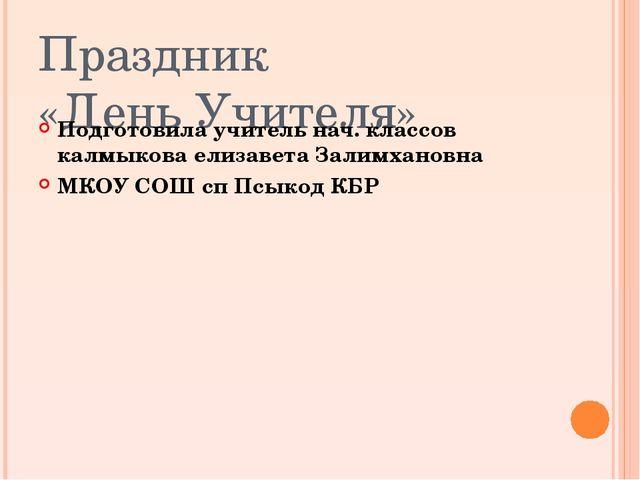 Праздник «День Учителя» Подготовила учитель нач. классов калмыкова елизавета...