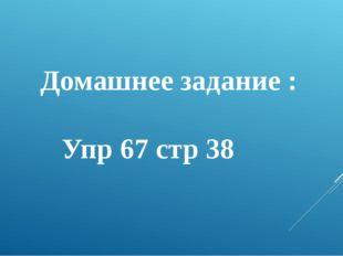 Домашнее задание : Упр 67 стр 38