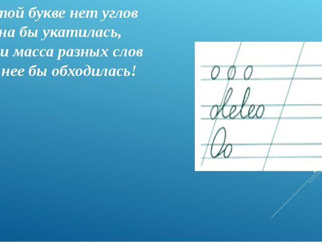 В этой букве нет углов И она бы укатилась, Если масса разных слов Без нее бы...
