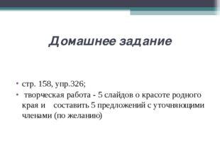 Домашнее задание стр.158, упр.326; творческая работа - 5 слайдов о красоте р
