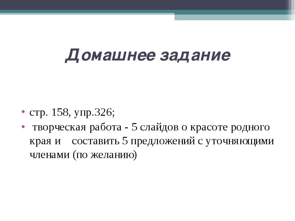 Домашнее задание стр.158, упр.326; творческая работа - 5 слайдов о красоте р...