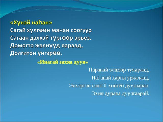 «Инагай захяа дуун» Наранай элшээр туяараад, Наһанай харгы уряалаад, Энхэргэ...