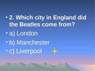 2. Which city in England did the Beatles come from? a) London b) Manchester c