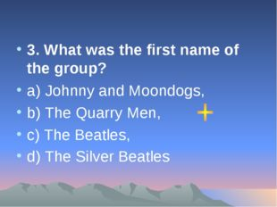 3. What was the first name of the group? а) Johnny and Moondogs, b) The Quarr