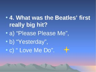 "4. What was the Beatles' first really big hit? а) ""Please Please Me"", b) ""Yes"