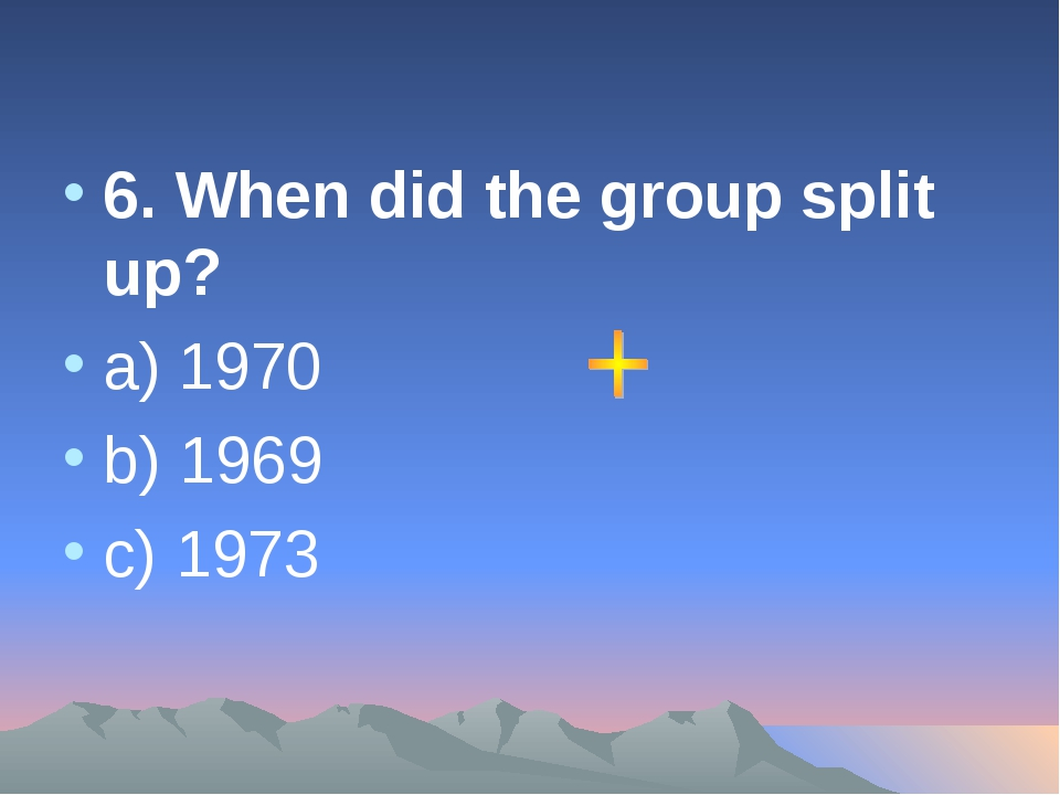 6. When did the group split up? a) 1970 b) 1969 c) 1973