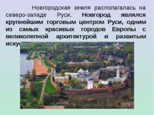 Новгородская земля располагалась на северо-западе Руси. Новгород являлся кру