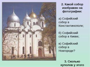 2. Какой собор изображен на фотографии: а) Софийский собор в Константинополе;