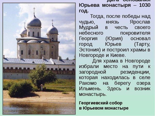 Дата основания Юрьева монастыря – 1030 год. Тогда, после победы над чудью, к...