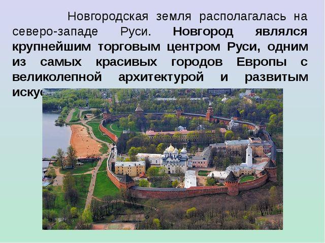 Новгородская земля располагалась на северо-западе Руси. Новгород являлся кру...