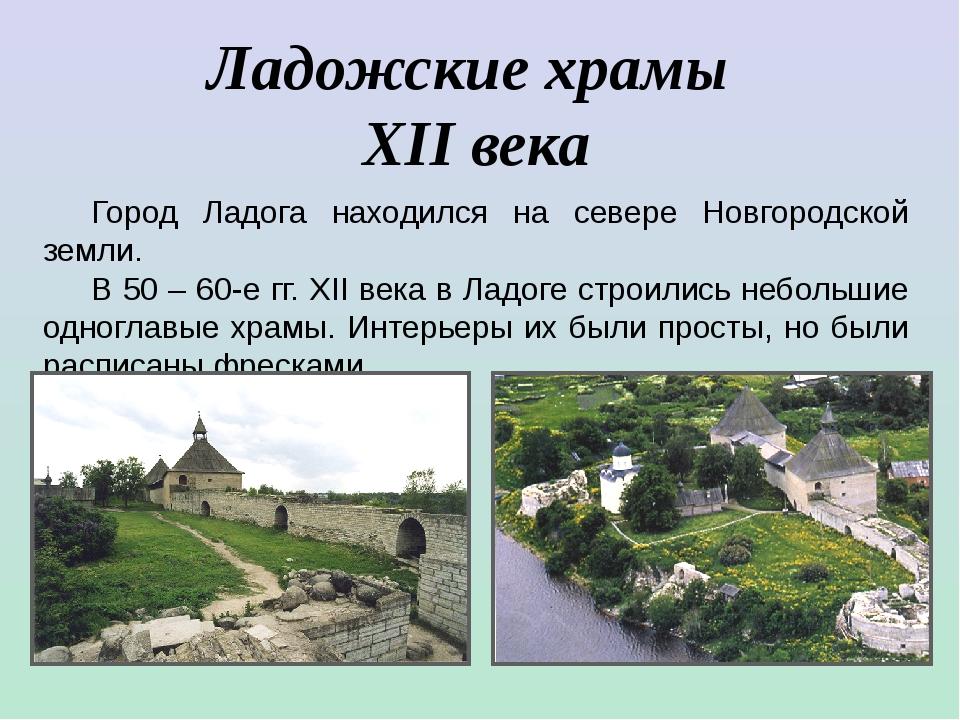 Ладожские храмы XII века Город Ладога находился на севере Новгородской земли....