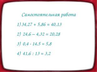 Самостоятельная работа 1) 34,27 + 5,86 = 40,13 2) 24,6 – 4,32 = 20,28 3) 0,4
