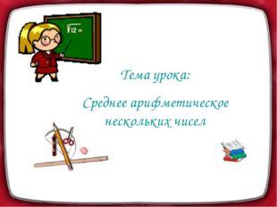Тема урока: Среднее арифметическое нескольких чисел