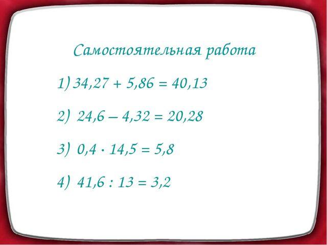 Самостоятельная работа 1) 34,27 + 5,86 = 40,13 2) 24,6 – 4,32 = 20,28 3) 0,4...