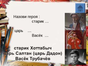 Назови героя : старик … царь … Васёк …
