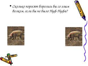 Сколько поросят боролись бы со злым волком, если бы не было Нуф-Нуфа?