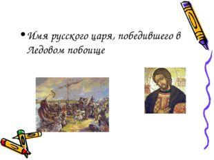 Имя русского царя, победившего в Ледовом побоище