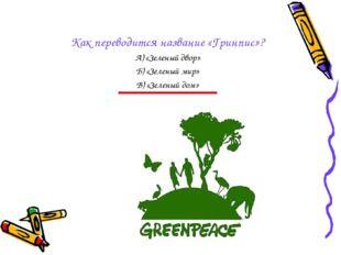 Как переводится название «Гринпис»? А) «Зеленый двор» Б) «Зеленый мир» В) «Зе