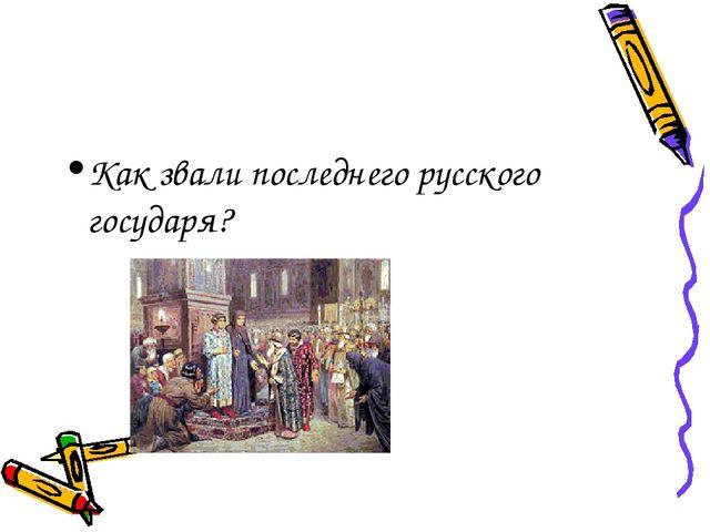 Как звали последнего русского государя?