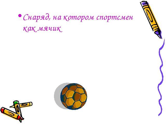 Снаряд, на котором спортсмен как мячик