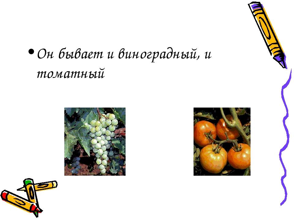 Он бывает и виноградный, и томатный