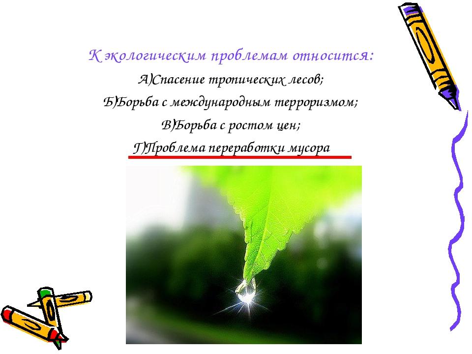 К экологическим проблемам относится: А)Спасение тропических лесов; Б)Борьба с...