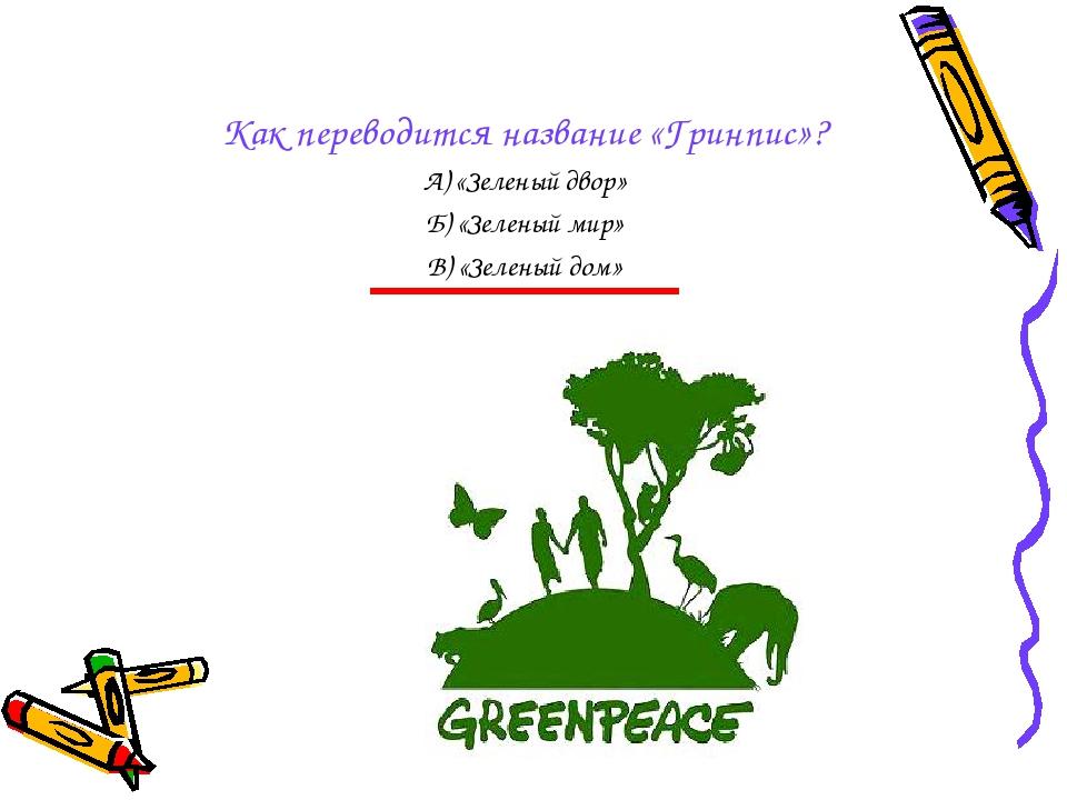 Как переводится название «Гринпис»? А) «Зеленый двор» Б) «Зеленый мир» В) «Зе...