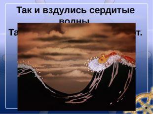 Так и вздулись сердитые волны, Так и ходят, так воем и воют.