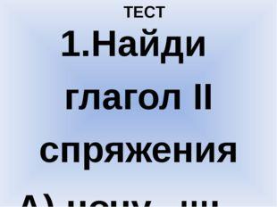 ТЕСТ 1.Найди глагол II спряжения А) ночу...шь Б) раста...шь В) полож...шь Г)
