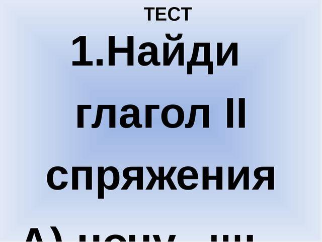 ТЕСТ 1.Найди глагол II спряжения А) ночу...шь Б) раста...шь В) полож...шь Г)...