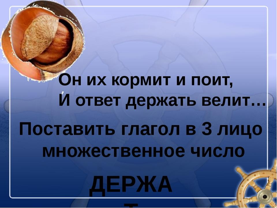 Он их кормит и поит, И ответ держать велит… Поставить глагол в 3 лицо множест...