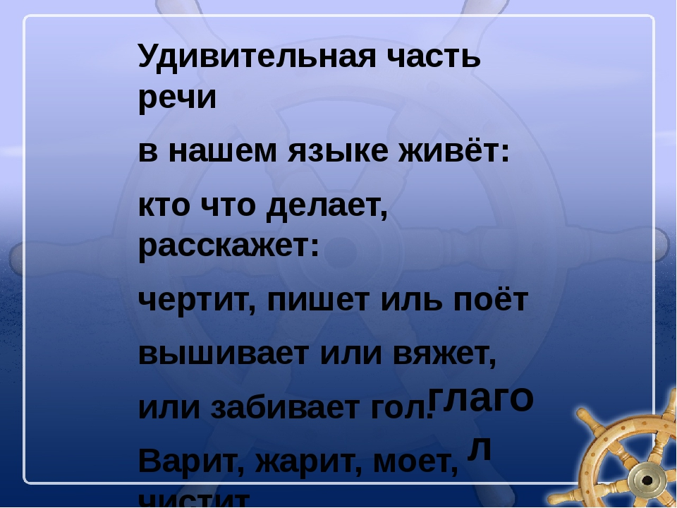 Удивительная часть речи в нашем языке живёт: кто что делает, расскажет: черти...