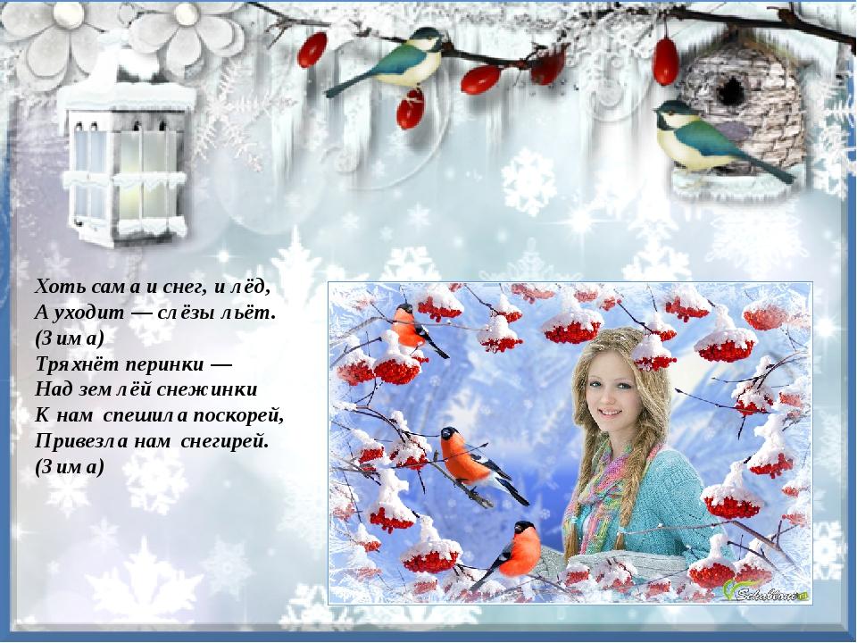 Хоть сама и снег, и лёд, А уходит — слёзы льёт. (Зима) Тряхнёт перинки — Над...