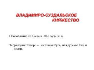 Обособление от Киева в 30-е годы XI в. Территория: Северо – Восточная Русь, м