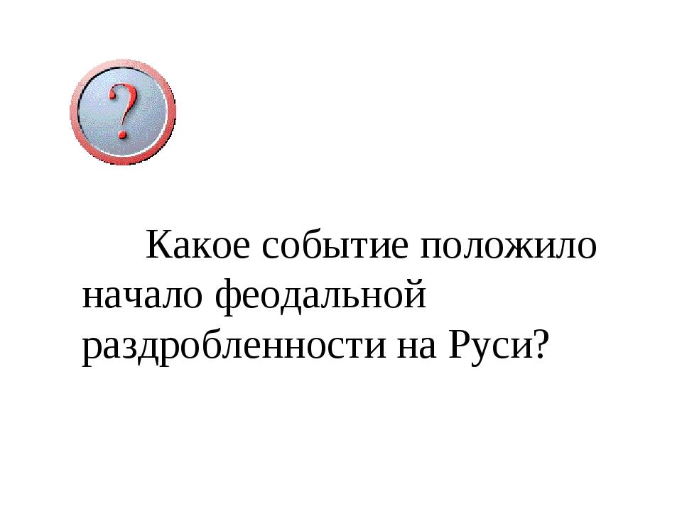 Какое событие положило начало феодальной раздробленности на Руси?