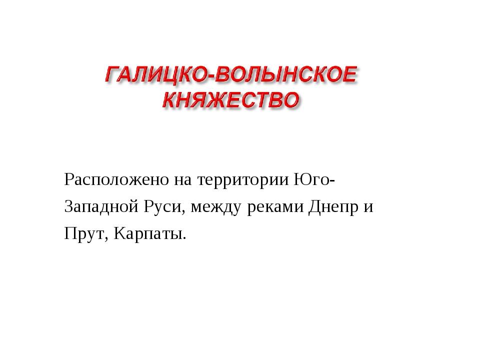 Расположено на территории Юго- Западной Руси, между реками Днепр и Прут, Карп...