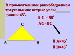 С = 90 АС=ВС  А=45 В=45 В прямоугольном равнобедренном треугол