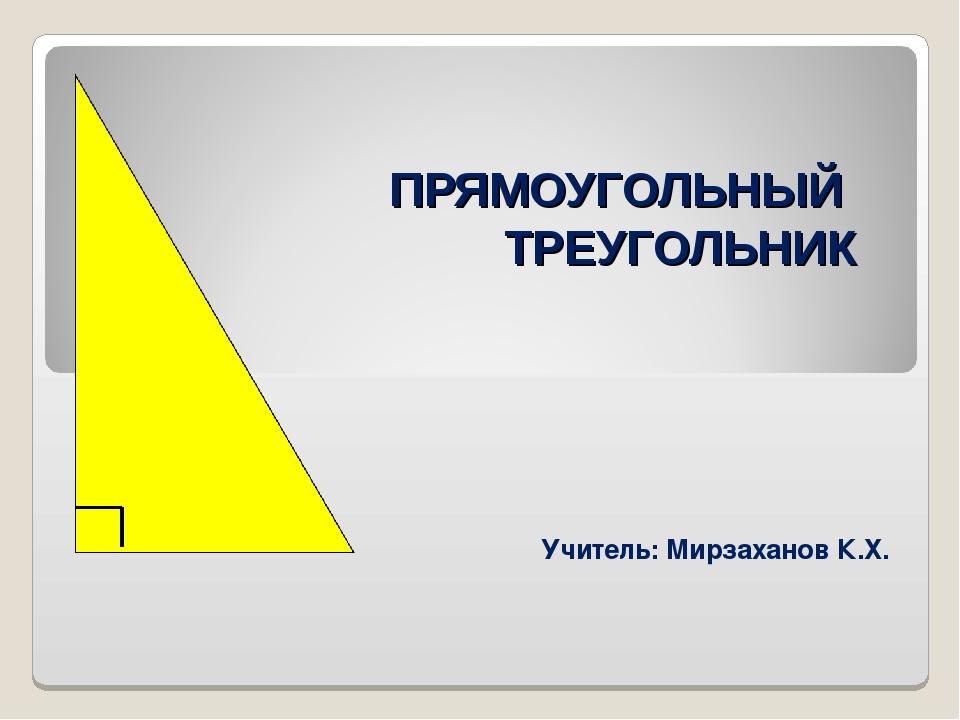ПРЯМОУГОЛЬНЫЙ ТРЕУГОЛЬНИК Учитель: Мирзаханов К.Х.