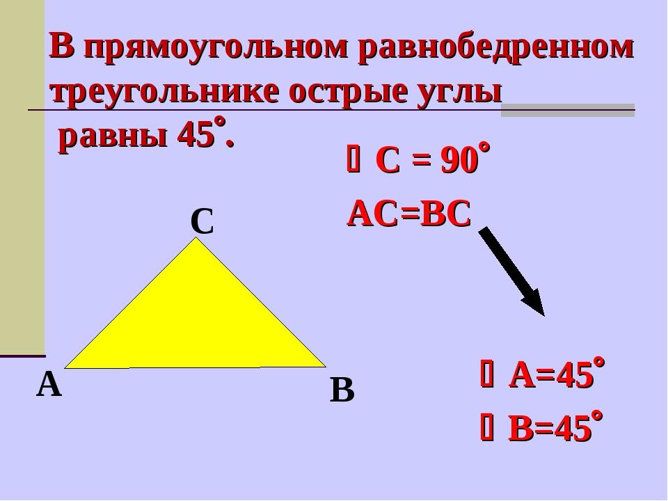 С = 90 АС=ВС  А=45 В=45 В прямоугольном равнобедренном треугол...